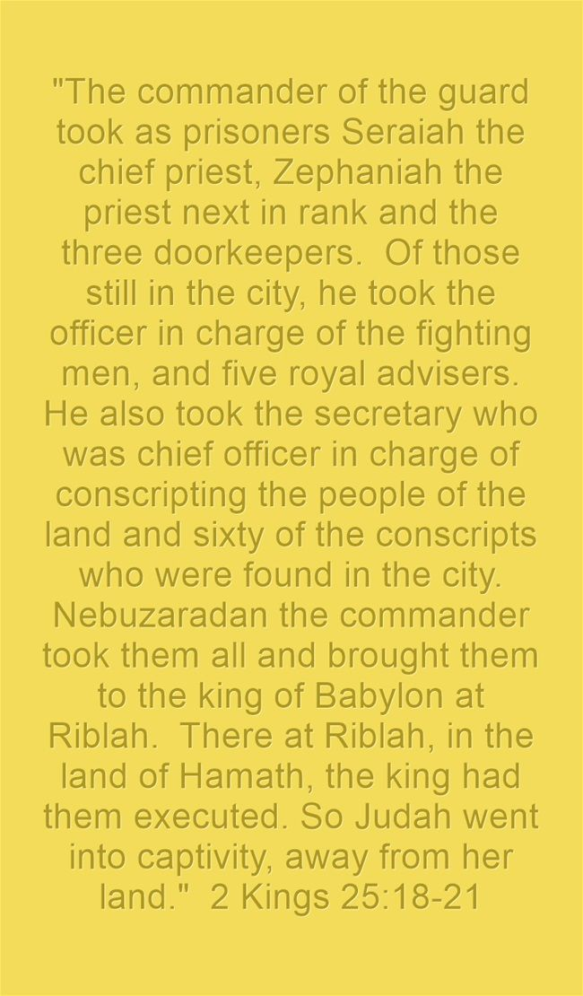 The commander of the guard took as prisoners Seraiah the chief priest, Zephaniah the priest next in rank and the three doorkeepers. Of those still in the city, he took the officer in charge of the fighting men, and five royal advisers. He also took the secretary who was chief officer in charge of conscripting the people of the land and sixty of the conscripts who were found in the city. Nebuzaradan the commander took them all and brought them to the king of Babylon at...