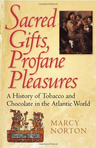Sacred Gifts, Profane Pleasures: A History of Tobacco and Chocolate in the Atlantic World by Marcy Norton