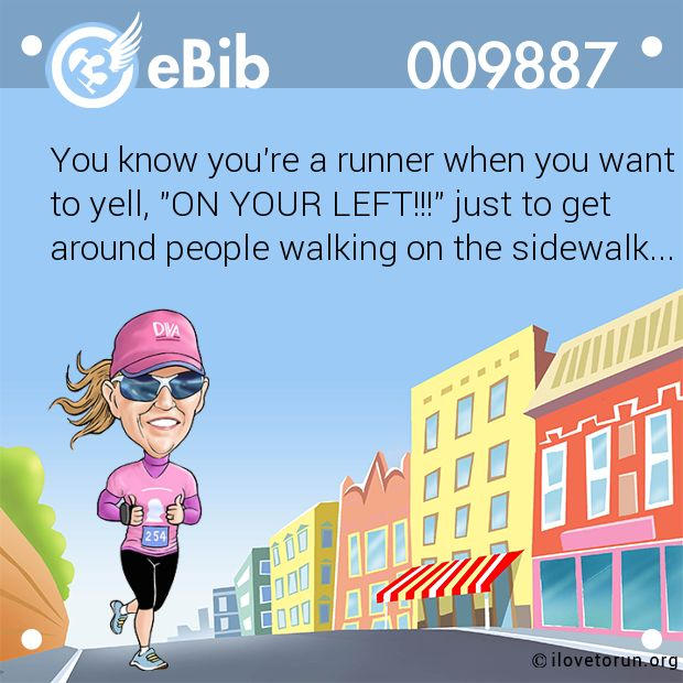 "You know you're a runner when you want  to yell, ""ON YOUR LEFT!!!"" just to get  around people walking on the sidewalk..."