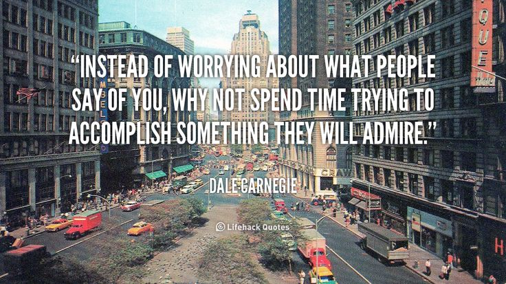 Instead of worrying about what people say of you, why not spend time trying to accomplish something they will admire. - Dale Carnegie at Lifehack QuotesDale Carnegie at http://quotes.lifehack.org/by-author/dale-carnegie/