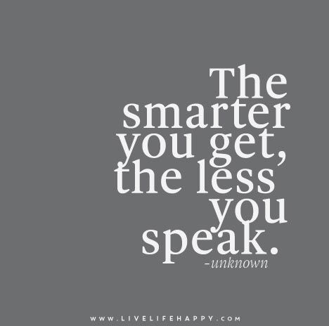 The smarter you get, the less you speak.