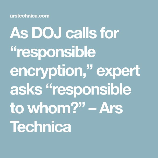 """As DOJ calls for """"responsible encryption,"""" expert asks """"responsible to whom?"""" – Ars Technica"""