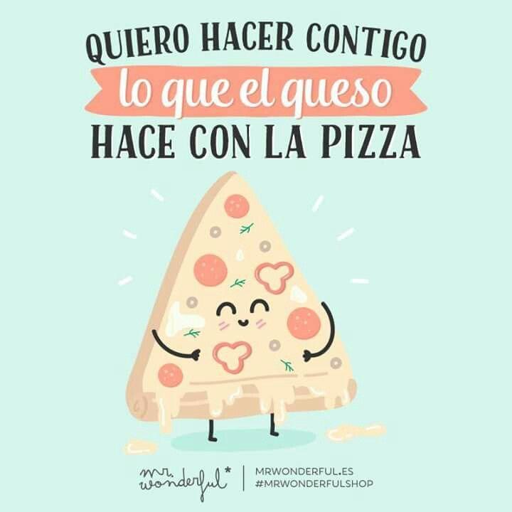 Quiero hacer contigo lo que hace el queso con la pizza
