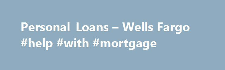 Personal Loans – Wells Fargo #help #with #mortgage http://mortgage.remmont.com/personal-loans-wells-fargo-help-with-mortgage/  #loan rate # Personal Loans Annual percentage rate (APR) assumes excellent borrower credit history, ability to repay the loan, and a special relationship discount of 0.50% which requires a qualifying Wells Fargo consumer checking account and enrollment in automatic payments. Loan APRs vary by amount borrowed, term selected, credit history, and ability to repay. Your…