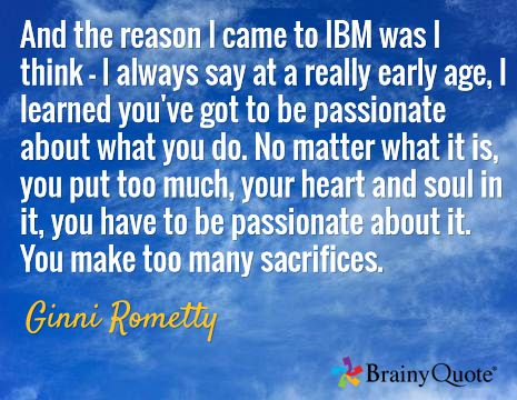 And the reason I came to IBM was I think - I always say at a really early age, I learned you've got to be passionate about what you do. No matter what it is, you put too much, your heart and soul in it, you have to be passionate about it. You make too many sacrifices. / Ginni Rometty
