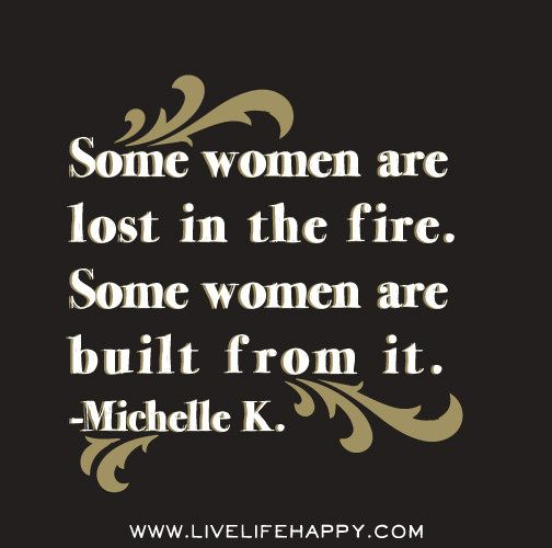 Some women are lost in the fire. Some women are built from it. -Michelle K. | Flickr - Photo Sharing!