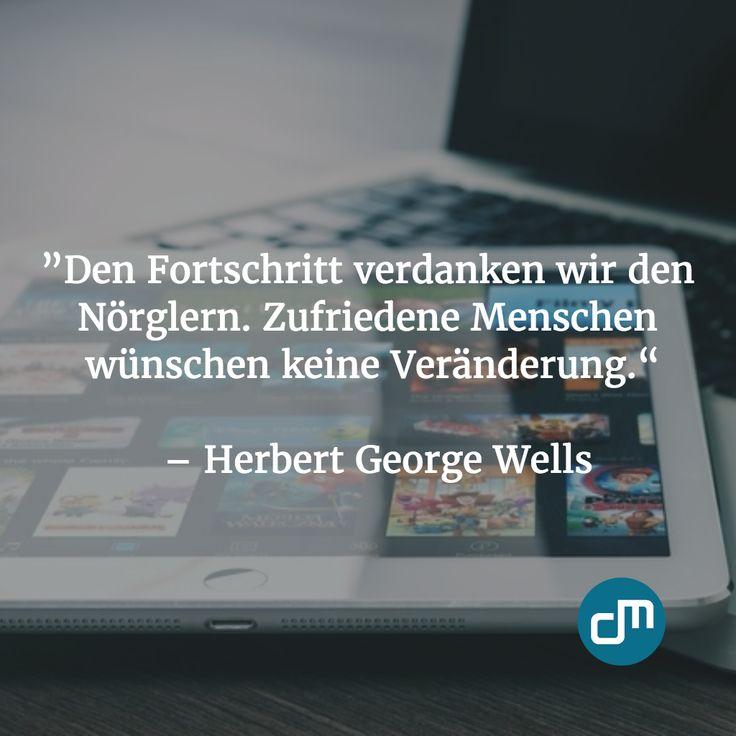 """""""Den Fortschritt verdanken wir den Nörglern. Zufriedene Menschen wünschen keine Veränderung."""" - Herbert George Wells"""