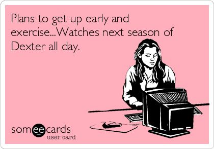 Plans+to+get+up+early+and+exercise...Watches+next+season+of+Dexter+all+day.