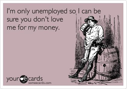 I'm only unemployed so I can be sure you don't love me for my money.: Ahahaha Yeah, Unemploy, Time, I M, Topic Ecards, Funny Quotes Sayings, Www Someecards Com, Funnies Quotes Mottos, Funny Ecards