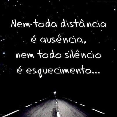 """""""Nem toda distância é ausência, nem todo silêncio é esquecimento..."""""""