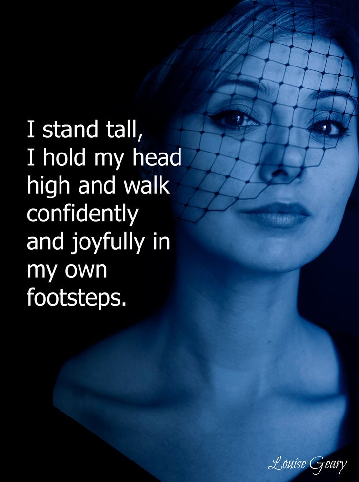 I stand tall, I hold my head high and walk confidently and joyful in my own footsteps.