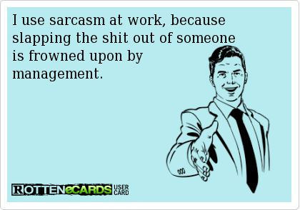 I use sarcasm at work, because slapping the shit out of someone is frowned upon by management.