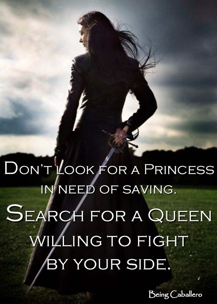 Don't look for a Princess in need of saving. Search for a Queen willing to fight by your side. -Being Caballero-
