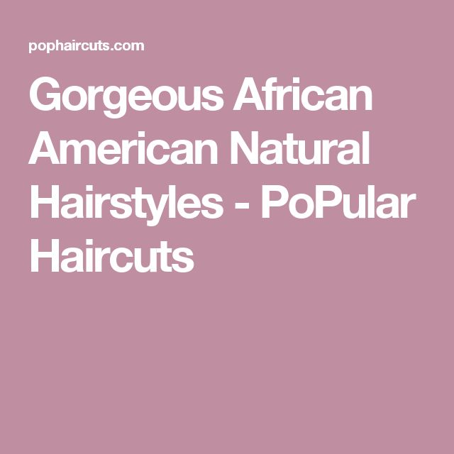 Gorgeous African American Natural Hairstyles - PoPular Haircuts