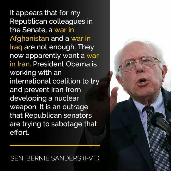 It appears that for my Republican colleagues in the Senate, a war in Afghanistan and a war in Iraq are not enough. They now apparently want a war in Iran. President Obama is working with an international coalition to try and prevent Iran from developing a nuclear weapon. It is an outrage that Republican senators are trying to sabotage that effort. --Sen. Bernie Sanders (I-Vt)