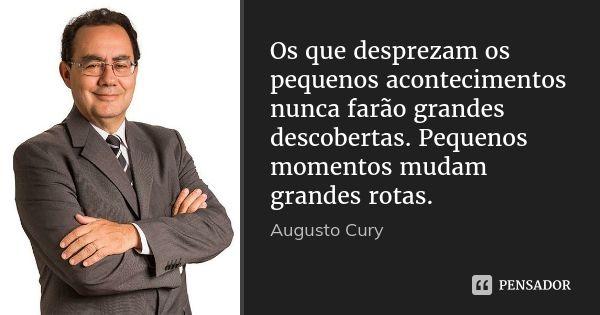 Os que desprezam os pequenos acontecimentos nunca farão grandes descobertas. Pequenos momentos mudam grandes rotas. — Augusto Cury
