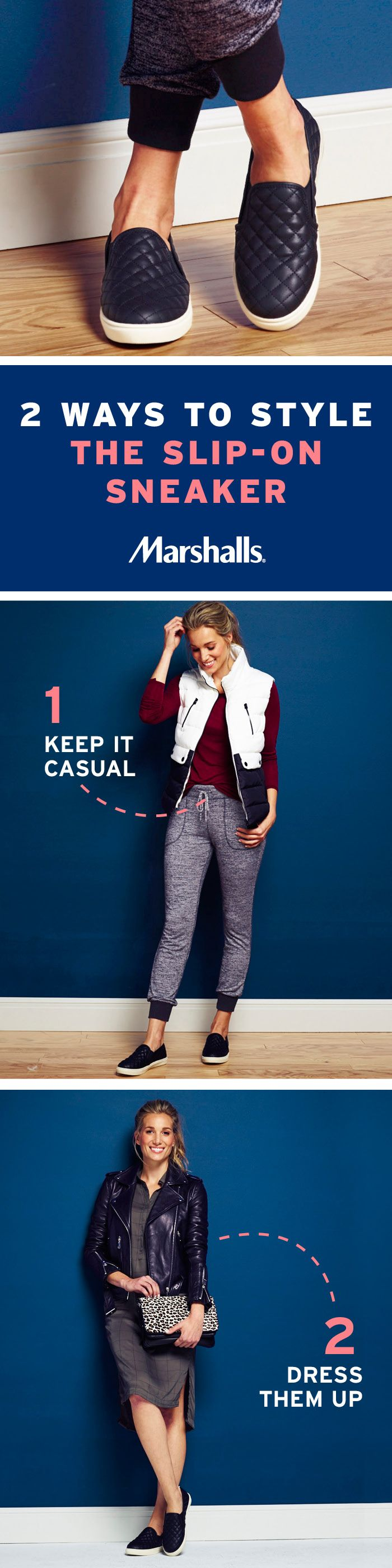 Two ways to style the slip-on sneaker! ONE: Layer a black and white puffer vest over a super-soft cranberry tee. Pair with heathered jogger pants, and tuck your tee in at the front. The tapered leg puts the focus on these quilted leather sneakers. TWO: Dress them up with a printed shirtdress (go for the slit at one side)! Just add a cheetah-print bag and a zippered moto jacket for a little added edge. Visit your Marshalls store and pick up a pair today!