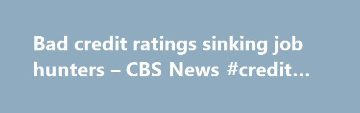 Bad credit ratings sinking job hunters – CBS News #credit #file http://credit.remmont.com/bad-credit-ratings-sinking-job-hunters-cbs-news-credit-file/  #check credit score # Bad credit ratings sinking job hunters (MoneyWatch) Alfred Carpenter, 52, was working for a high-end shoe Read More...The post Bad credit ratings sinking job hunters – CBS News #credit #file appeared first on Credit.