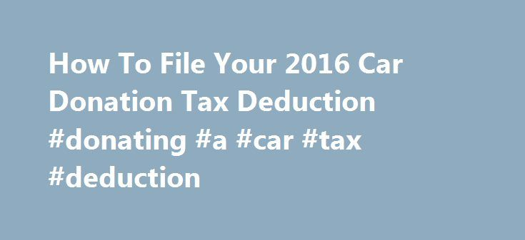 How To File Your 2016 Car Donation Tax Deduction #donating #a #car #tax #deduction http://el-paso.remmont.com/how-to-file-your-2016-car-donation-tax-deduction-donating-a-car-tax-deduction/  # Tax Filing Tips Filing Guidelines To receive a tax deduction for a donated vehicle, you must itemize your deductions, including any charitable contributions, on Schedule A of Form 1040 from the IRS. Include your Kar4Kids tax-deductible receipt with your tax return. You do not need to submit Form 1098-C…