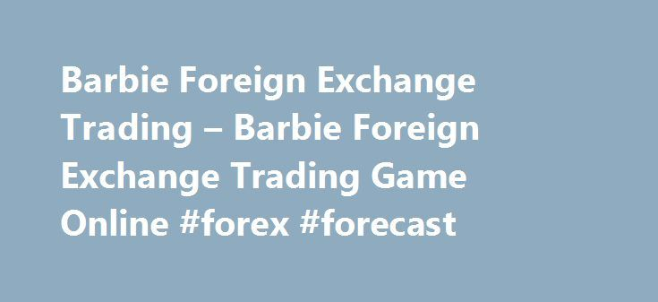 Barbie Foreign Exchange Trading – Barbie Foreign Exchange Trading Game Online #forex #forecast http://currency.nef2.com/barbie-foreign-exchange-trading-barbie-foreign-exchange-trading-game-online-forex-forecast/  #online foreign exchange trading # Barbie Foreign Exchange Trading Game There will be a grand party in the catle tonight. Barbie is so eager to take part in it. However,she doesn't have enough money to dress up herself.Fortunately, she can earn some money by foreign exchange trading…