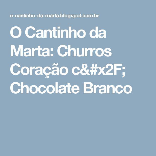 O Cantinho da Marta: Churros Coração c/ Chocolate Branco