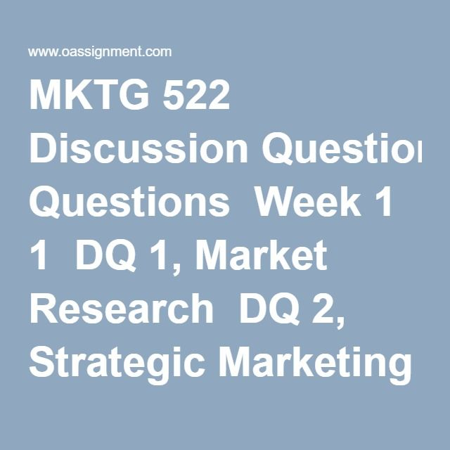 MKTG 522 Discussion Questions  Week 1  DQ 1, Market Research  DQ 2, Strategic Marketing Planning  Week 2  DQ 1, Consumer Buying Behavior  DQ 2, Target Market Selection  Week 3  DQ 1, Branding  DQ 2, Competitive Strategies  Week 4  DQ 1, Pricing Strategies  DQ 2, Marketing of Services  Week 5  DQ 1, Channels of Distribution  DQ 2, Retailing, Wholesaling, and Logistics  Week 6  DQ 1, Marketing Communications  DQ 2, Advertising Effectiveness  Week 7  DQ 1, International Markets  DQ 2, Ethics…