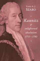 KAUNITZ AND ENLIGHTENED ABSOLUTISM, 1753-1780 ~ Franz A. J. Szabo ~ Cambridge University Press ~ 1994