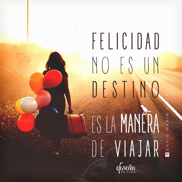 # Felicidad no es un destino, es la manera de viajar / # Diseña tu vida / www.facebook.com/davidmarinpublicidad
