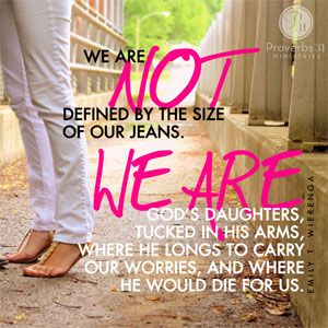 """""""We are not defined by the size of our jeans. We are God's daughters, tucked in his arms, where He longs to carry our worries, and where He would die for us."""" - Emily T. Wierenga //  Need a reminder of your worth and value?  CLICK to read the rest of today's devotion by Emily Wierenga."""