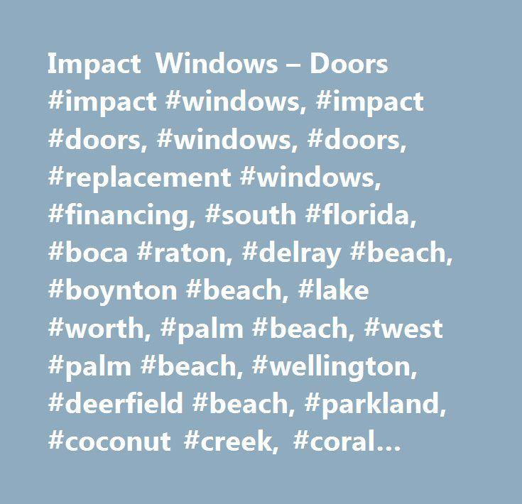 Impact Windows – Doors #impact #windows, #impact #doors, #windows, #doors, #replacement #windows, #financing, #south #florida, #boca #raton, #delray #beach, #boynton #beach, #lake #worth, #palm #beach, #west #palm #beach, #wellington, #deerfield #beach, #parkland, #coconut #creek, #coral #springs, #lighthouse #point, #tamarac, #margate, #weston, #ft. #lauderdale, #fort #lauderdale, #wilton #manors, #hallandale, #hollywood, #highland #beach, #pembroke #pines, #pompano, #pompano #beach, #palm…