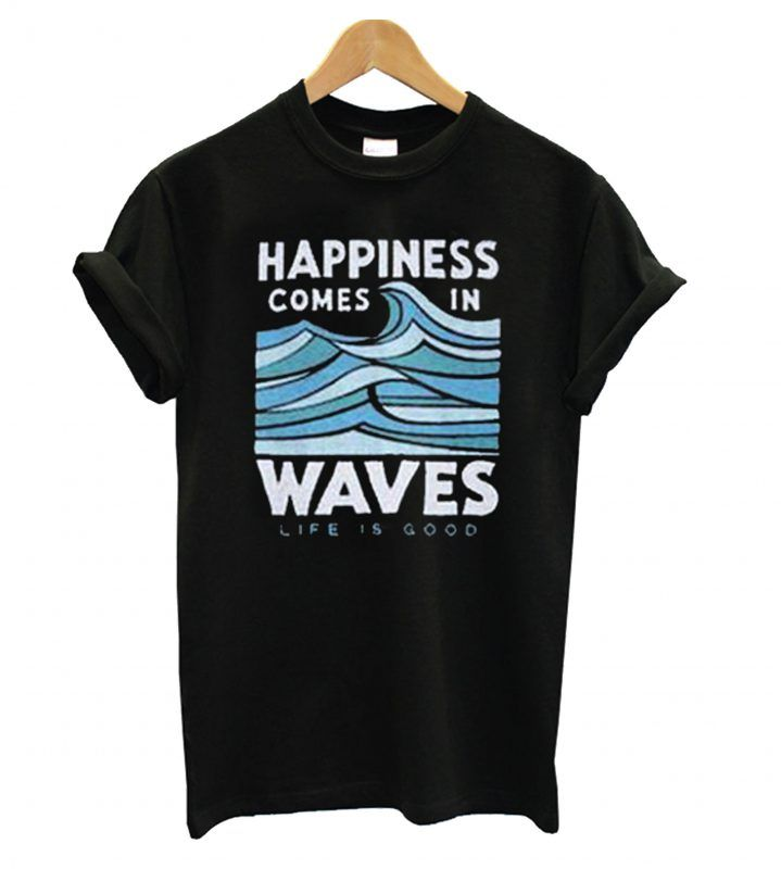 937c2ced7ad Happiness Comes In Waves Life Is Good T shirt in 2019