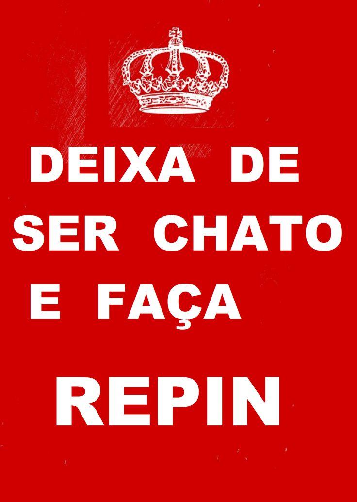 #REPIN DEIXA DE SER CHATO!