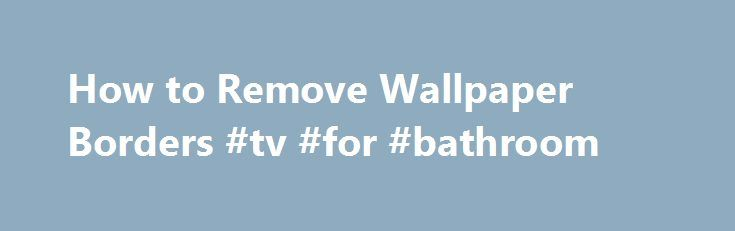 How to Remove Wallpaper Borders #tv #for #bathroom http://bathrooms.remmont.com/how-to-remove-wallpaper-borders-tv-for-bathroom/  #wallpaper borders bathroom How to Remove Wallpaper Borders Hairdryer Protective gloves Warm water Small spray bottle Wallpaper removal solution Wallpaper scraper Soap Bucket and sponge Push pins or perforation tool Wallpaper steam stripper Sometimes a change in dcor is necessary, but removing wallpaper borders can be a tricky job, especially if the adhesive still…