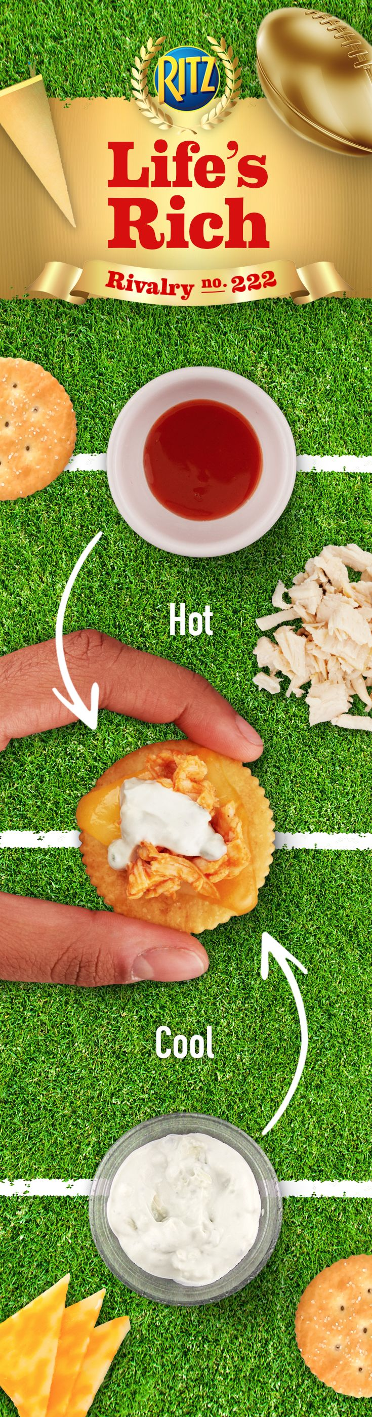 When opposites come together, beautiful things happen. Pair cool with hot & watch guests run down the field for more. For your football party, prep hot buffalo sauce combined with cool blue cheese in Kickin' Buffalo Cheese Bites. Follow this recipe for an easy appetizer snack: 1. Toss chopped, cooked chicken breast w/ buffalo wing sauce 2. Top RITZ Crackers w/ Colby & Monterey Jack cheeses 3. Add buffalo chicken mixture 4. Microwave until cheese melts 5. Drizzle w/ blue cheese dressing.