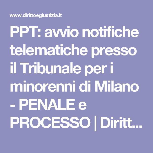 PPT: avvio notifiche telematiche presso il Tribunale per i minorenni di Milano - PENALE e PROCESSO   Diritto e Giustizia