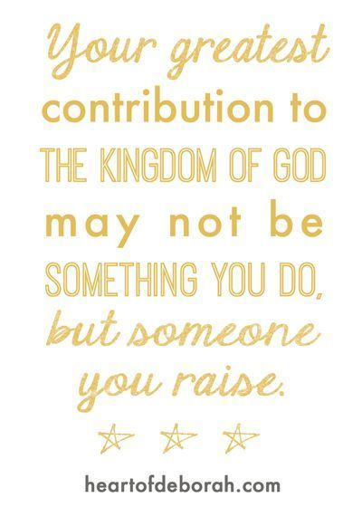 Motherhood quote: Your greatest contribution to the kingdom of God may not be something you do, but someone you raise. Andy Stanley.: