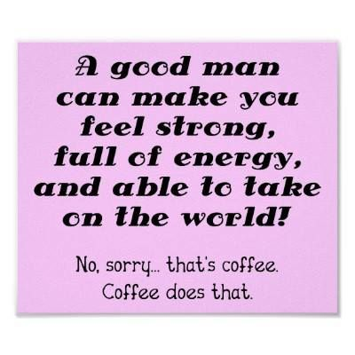 A good man can make you feel strong, full of energy, and able to take on the world. No, sorry...that's coffee. Coffee does that.
