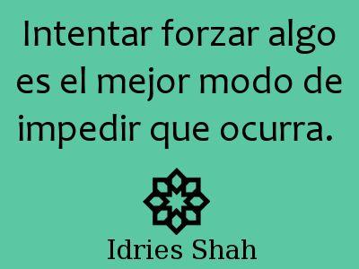 #sufis #sufismo intentar forzar algo es el mejor modo de impedir que ocurra.