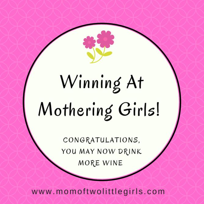 Winning At Mothering Girls! Congratulations! You many now drink more wine!