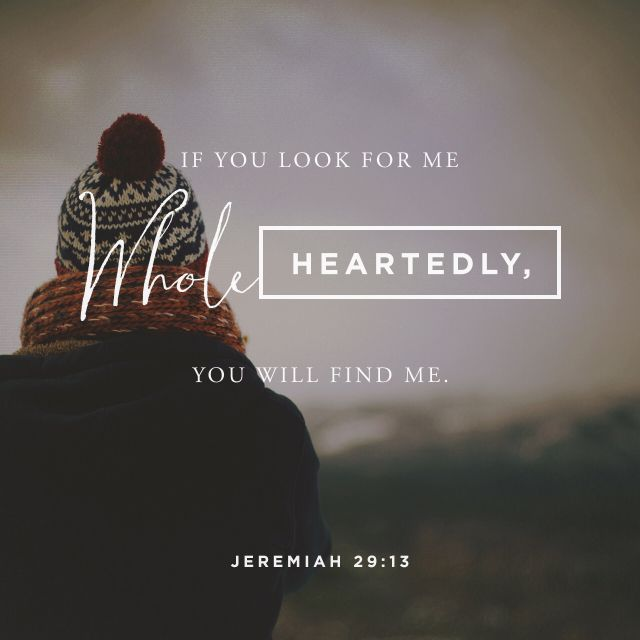Jeremiah 29:13 Are you searching? He's ready to be found. He's waiting.