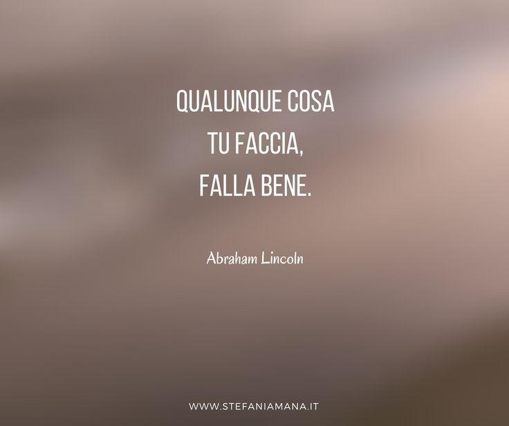 Qualunque cosa tu faccia, falla bene. Abraham #Lincoln #blog #citazioni #quotes #motivation #aboutlife #smileandconnect