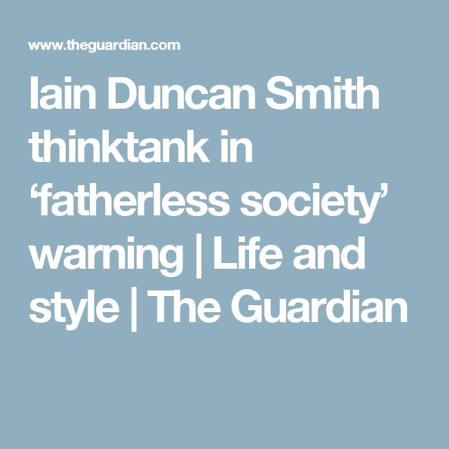 Iain Duncan Smith thinktank in 'fatherless society' warning | Life and style | The Guardian