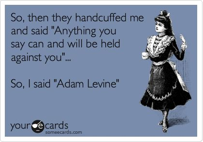 So, then they handcuffed me and said 'Anything you say can and will be held against you'... So, I said 'Adam Levine'.
