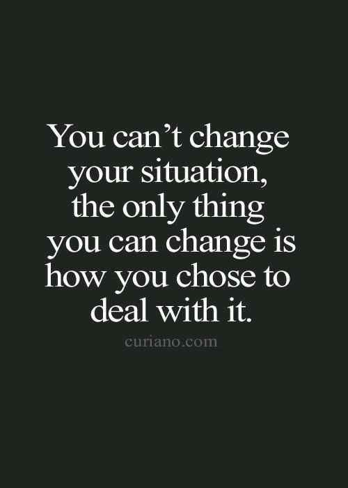 You can't change your situation, you can only change yourself