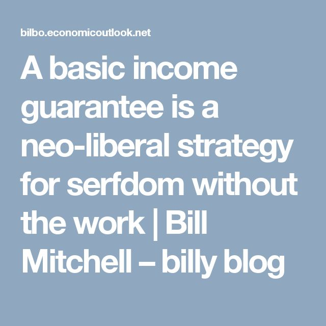 A basic income guarantee is a neo-liberal strategy for serfdom without the work | Bill Mitchell – billy blog
