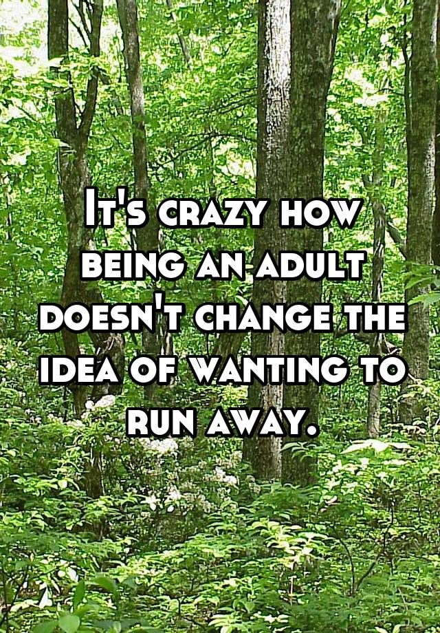 It's crazy how being an adult doesn't change the idea of wanting to run away.