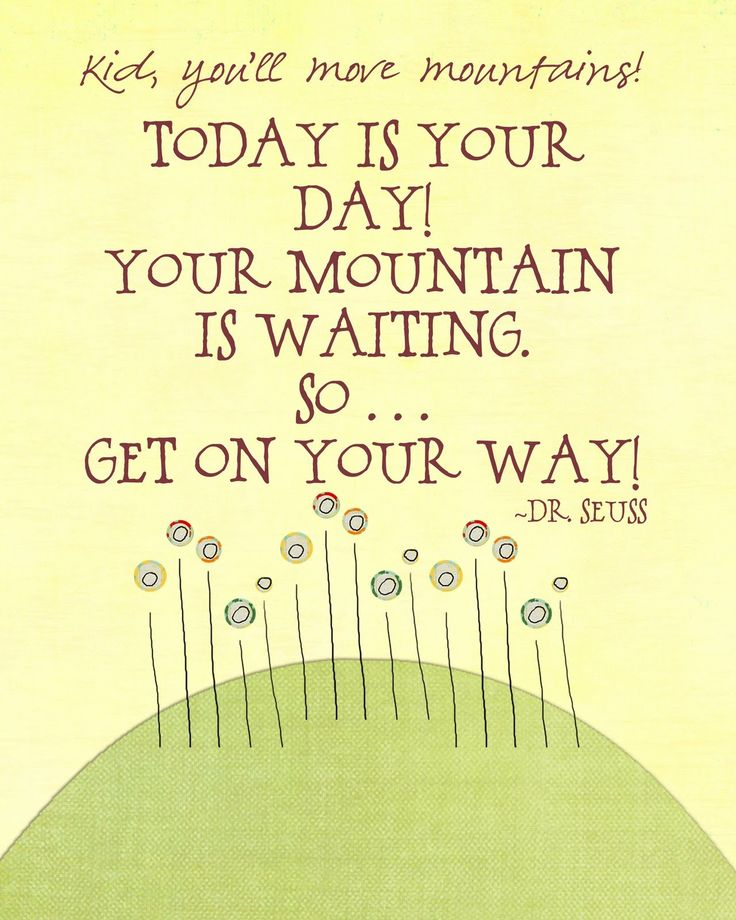 Today is your day! Your mountain is waiting. So... get on your way! You'll move mountains! - Dr Seuss via. http://www.dictionaryinstant.com