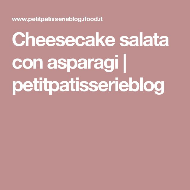 Cheesecake salata con asparagi   petitpatisserieblog