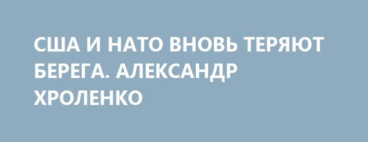 США И НАТО ВНОВЬ ТЕРЯЮТ БЕРЕГА. АЛЕКСАНДР ХРОЛЕНКО http://rusdozor.ru/2016/05/27/ssha-i-nato-vnov-teryayut-berega-aleksandr-xrolenko/  На Западе чрезвычайно активно готовят почву для июльского саммита НАТО. Уже сейчас публикации СМИ по обе стороны Атлантики переполнены недобрыми намерениями, что позволяет прогнозировать жесткие решения альянса в отношении России.    25 мая в интервью венгерской газете «Мадьяр ...