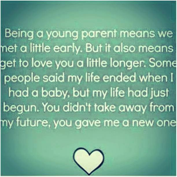Being a young parent means that we met a little early, but it also, means I get to love you a little longer. Some people said that my life ended when I had a baby but my life had just began. You didnt take away from my future, you gave me a new one....